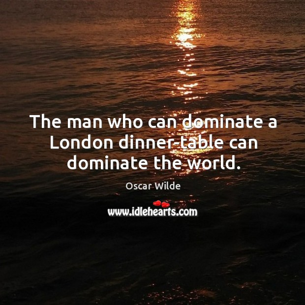 Image, The man who can dominate a london dinner-table can dominate the world.