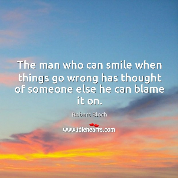 The man who can smile when things go wrong has thought of someone else he can blame it on. Image