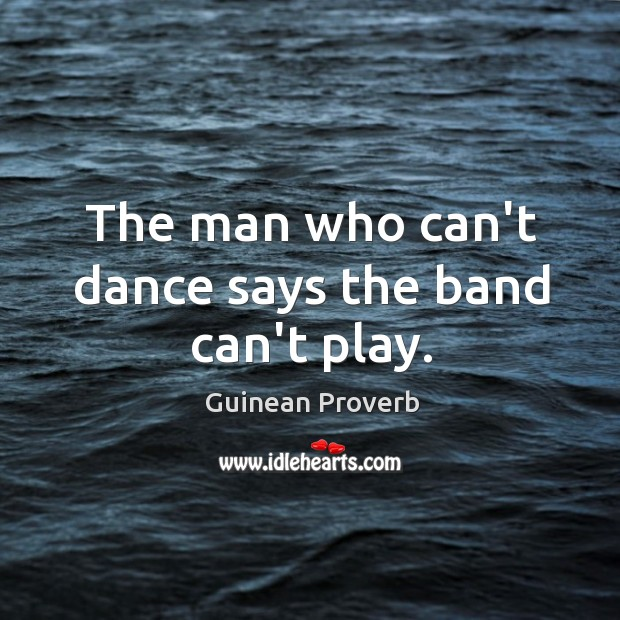 The man who can't dance says the band can't play. Guinean Proverbs Image