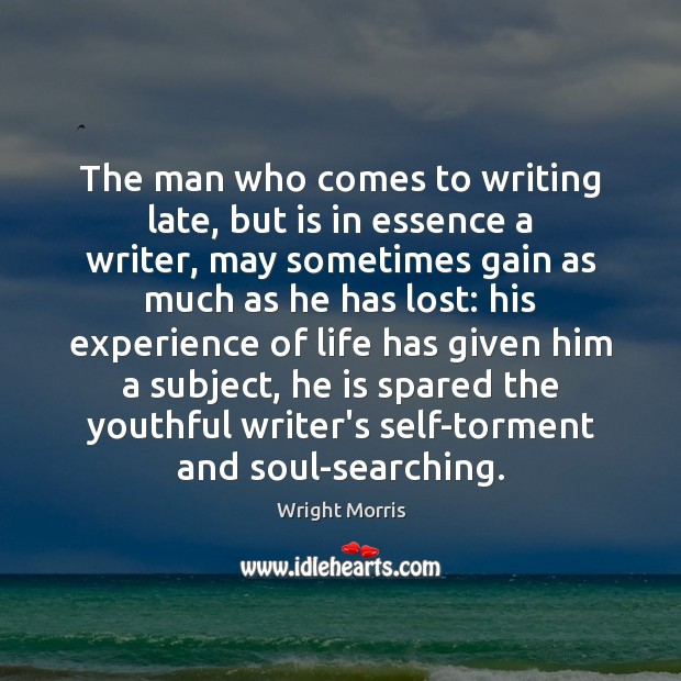 Wright Morris Picture Quote image saying: The man who comes to writing late, but is in essence a