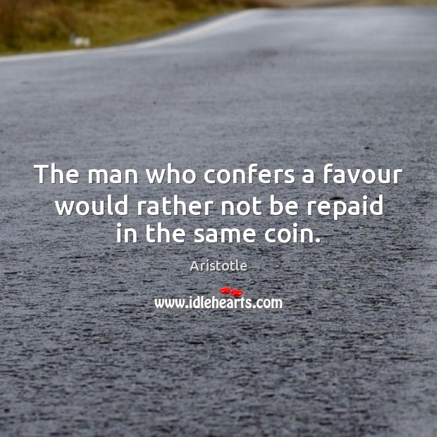 Image, The man who confers a favour would rather not be repaid in the same coin.