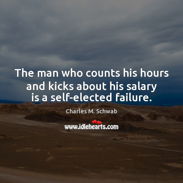 The man who counts his hours and kicks about his salary is a self-elected failure. Charles M. Schwab Picture Quote