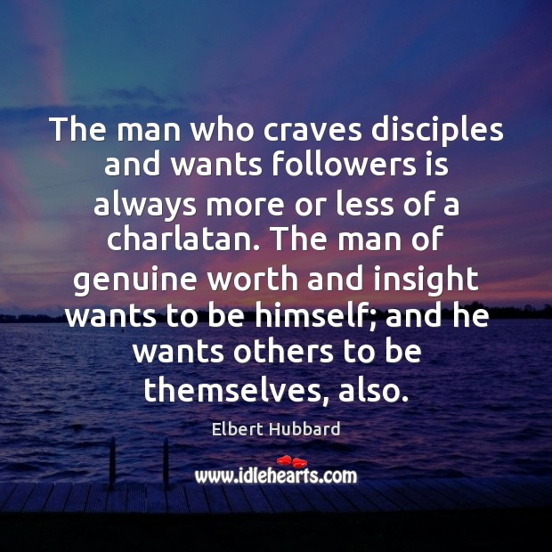 The man who craves disciples and wants followers is always more or Elbert Hubbard Picture Quote
