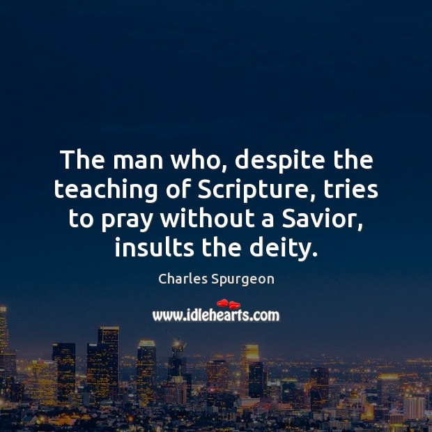 The man who, despite the teaching of Scripture, tries to pray without Charles Spurgeon Picture Quote