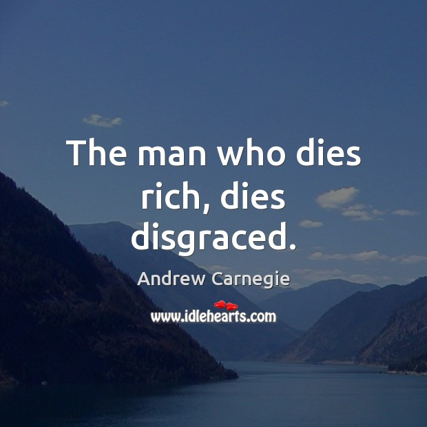 The man who dies rich, dies disgraced. Andrew Carnegie Picture Quote