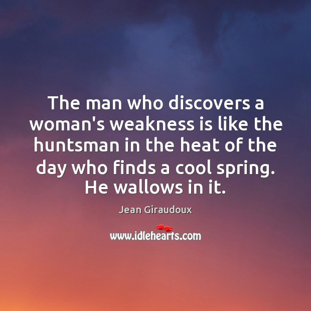 The man who discovers a woman's weakness is like the huntsman in Jean Giraudoux Picture Quote