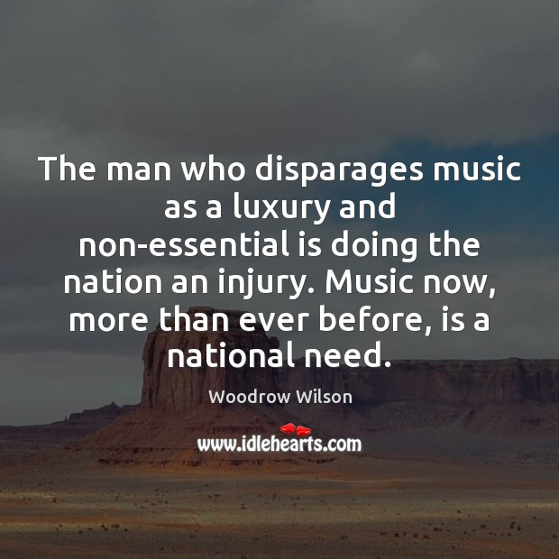 The man who disparages music as a luxury and non-essential is doing Woodrow Wilson Picture Quote