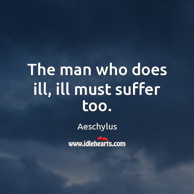 The man who does ill, ill must suffer too. Image