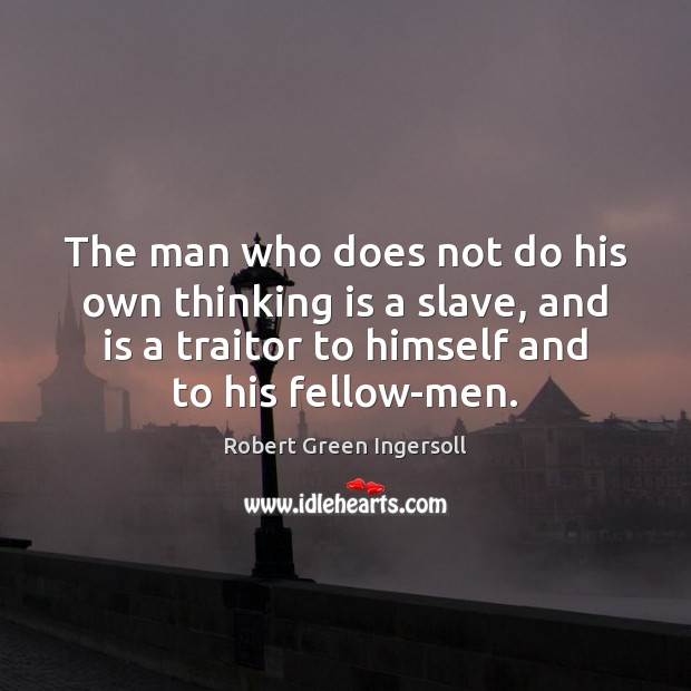 The man who does not do his own thinking is a slave, Robert Green Ingersoll Picture Quote
