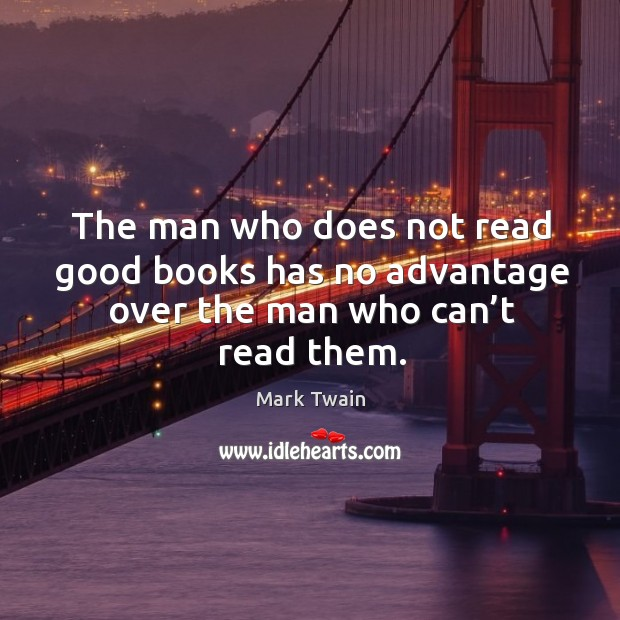 The man who does not read good books has no advantage over the man who can't read them. Image