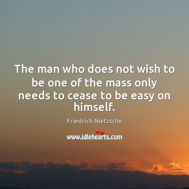 The man who does not wish to be one of the mass only needs to cease to be easy on himself. Image