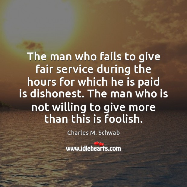 The man who fails to give fair service during the hours for Charles M. Schwab Picture Quote