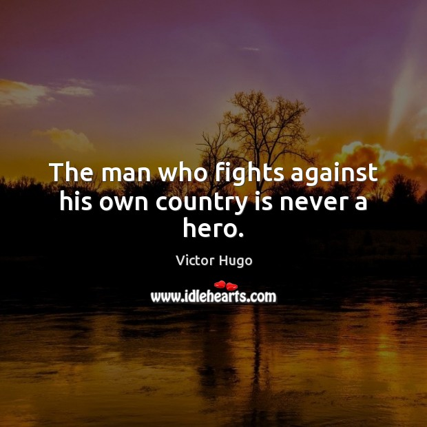 The man who fights against his own country is never a hero. Victor Hugo Picture Quote