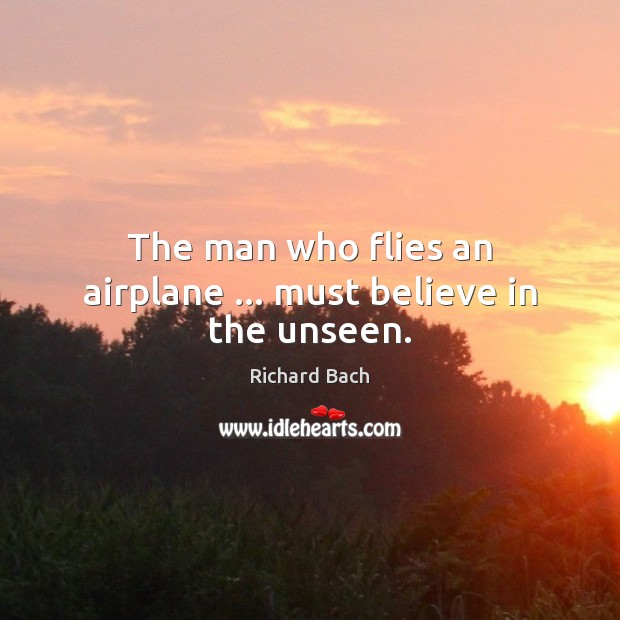 The man who flies an airplane … must believe in the unseen. Richard Bach Picture Quote