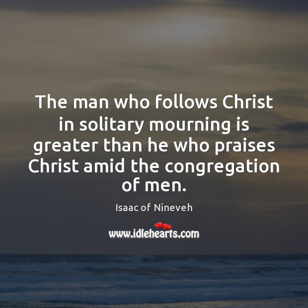 Image, The man who follows Christ in solitary mourning is greater than he