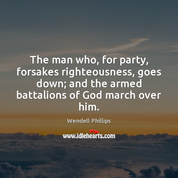 The man who, for party, forsakes righteousness, goes down; and the armed Wendell Phillips Picture Quote
