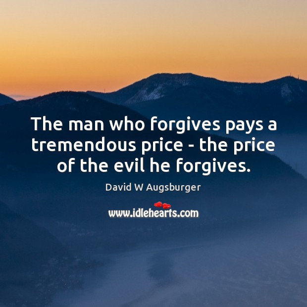 The man who forgives pays a tremendous price – the price of the evil he forgives. Image