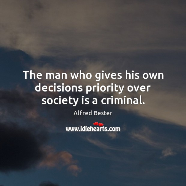 The man who gives his own decisions priority over society is a criminal. Alfred Bester Picture Quote