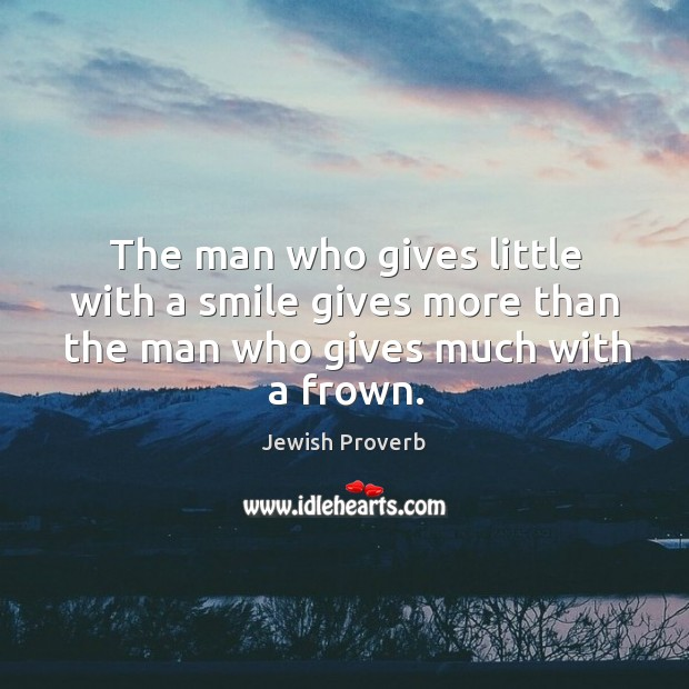 The man who gives little with a smile gives more than the man who gives much with a frown. Jewish Proverbs Image