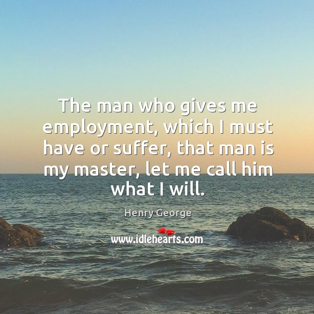 The man who gives me employment, which I must have or suffer, that man is my master Henry George Picture Quote