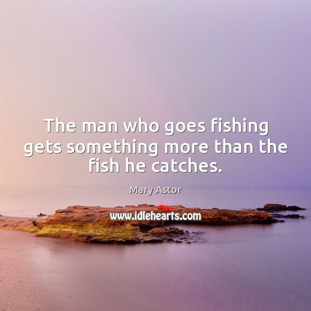 The man who goes fishing gets something more than the fish he catches. Image