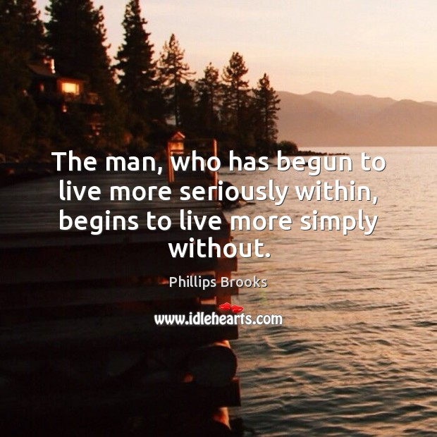 The man, who has begun to live more seriously within, begins to live more simply without. Phillips Brooks Picture Quote