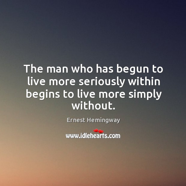 The man who has begun to live more seriously within begins to live more simply without. Image