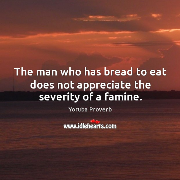 The man who has bread to eat does not appreciate the severity of a famine. Yoruba Proverbs Image