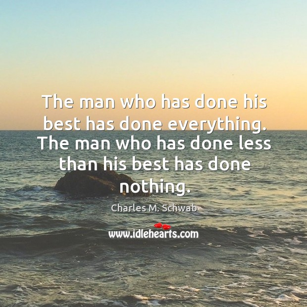 The man who has done his best has done everything. The man Charles M. Schwab Picture Quote