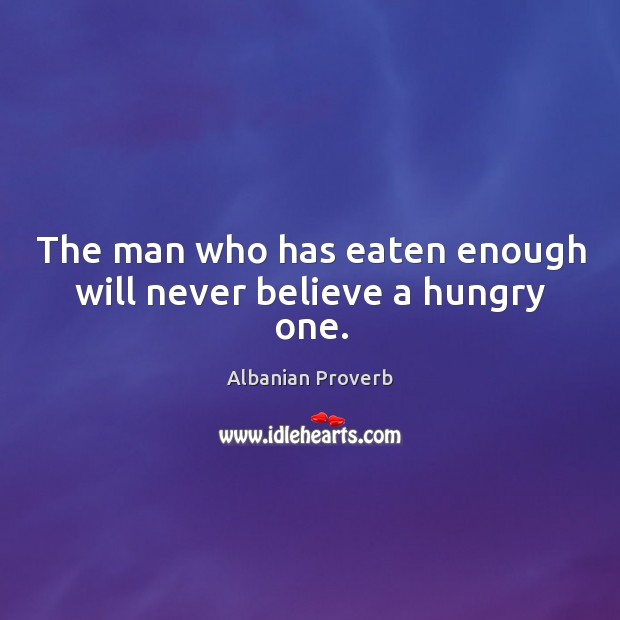 The man who has eaten enough will never believe a hungry one. Albanian Proverbs Image