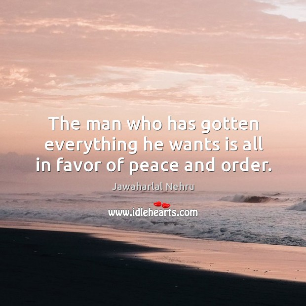 The man who has gotten everything he wants is all in favor of peace and order. Image
