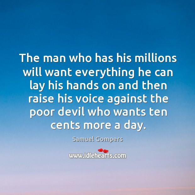 The man who has his millions will want everything he can lay his hands on and then raise his. Samuel Gompers Picture Quote