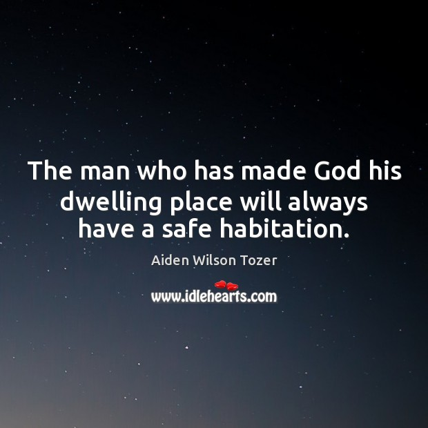 The man who has made God his dwelling place will always have a safe habitation. Image