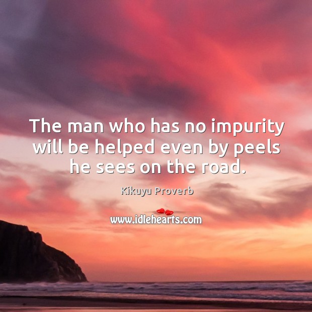 The man who has no impurity will be helped even by peels he sees on the road. Kikuyu Proverbs Image