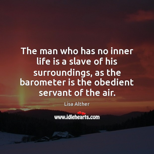 The man who has no inner life is a slave of his Lisa Alther Picture Quote
