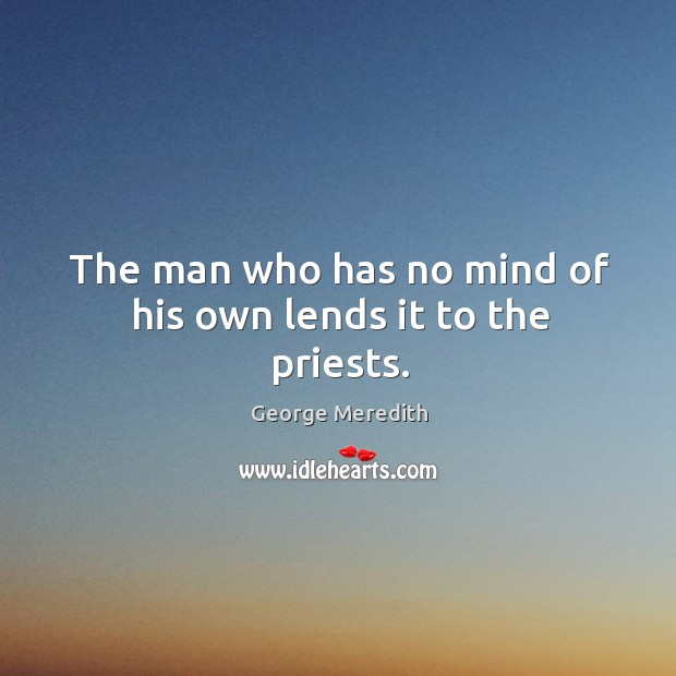 The man who has no mind of his own lends it to the priests. Image