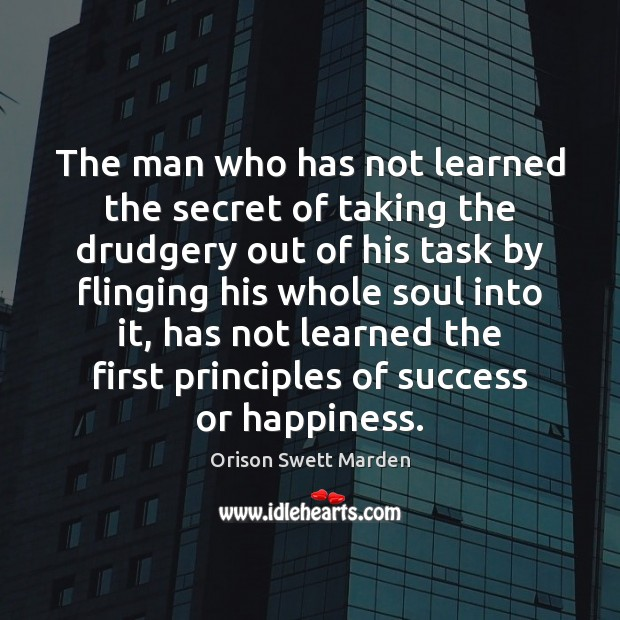 The man who has not learned the secret of taking the drudgery Orison Swett Marden Picture Quote