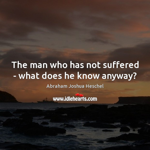 The man who has not suffered – what does he know anyway? Abraham Joshua Heschel Picture Quote