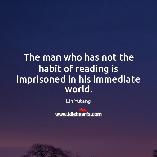 The man who has not the habit of reading is imprisoned in his immediate world. Image