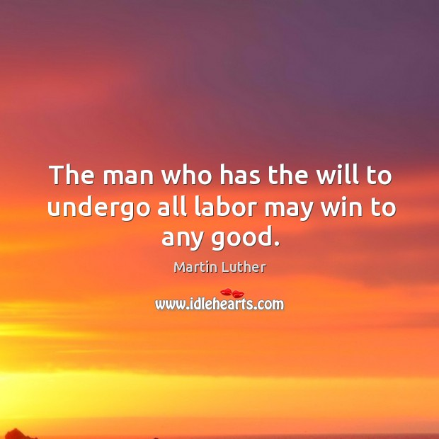 The man who has the will to undergo all labor may win to any good. Image