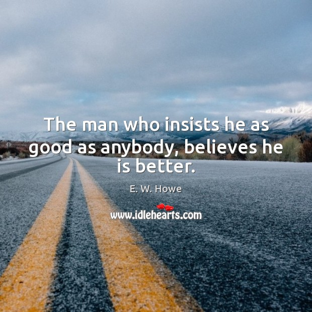 The man who insists he as good as anybody, believes he is better. Image