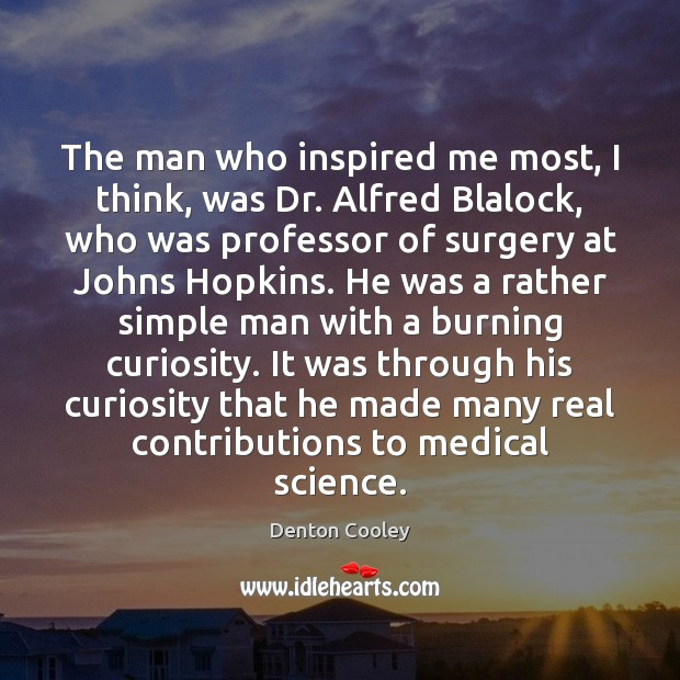 The man who inspired me most, I think, was Dr. Alfred Blalock, Medical Quotes Image