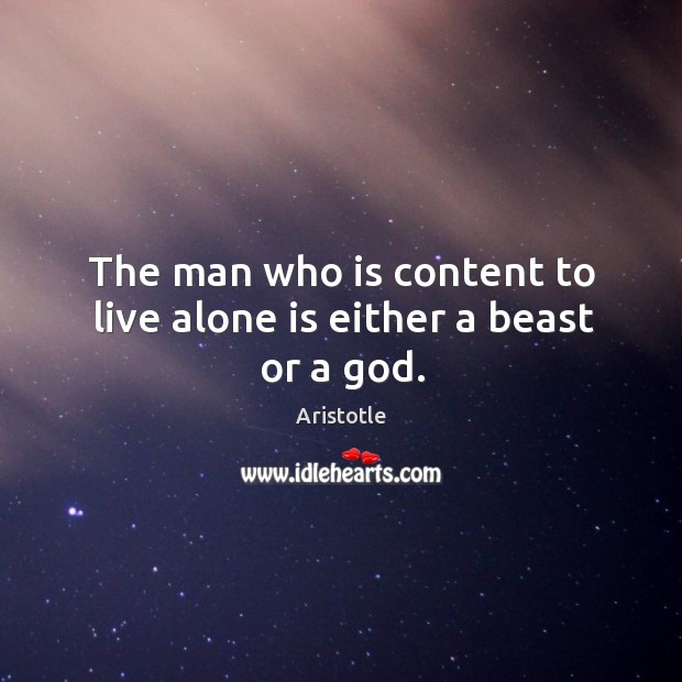 Image, The man who is content to live alone is either a beast or a god.