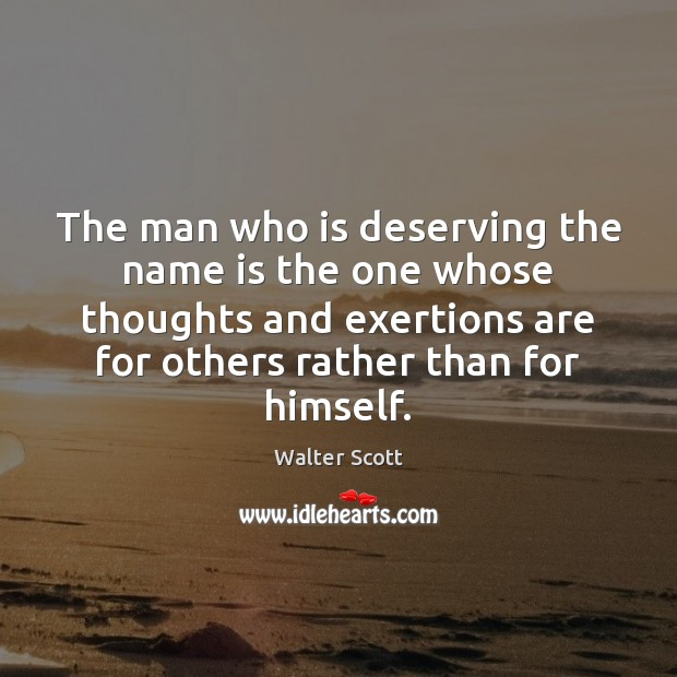 The man who is deserving the name is the one whose thoughts Walter Scott Picture Quote