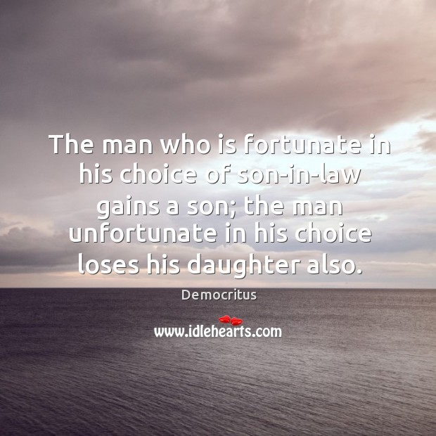 The man who is fortunate in his choice of son-in-law gains a Democritus Picture Quote