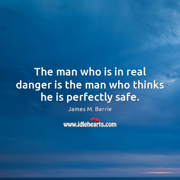 The man who is in real danger is the man who thinks he is perfectly safe. James M. Barrie Picture Quote