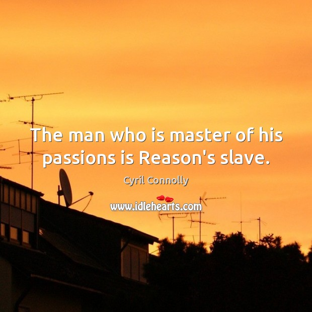 The man who is master of his passions is Reason's slave. Image