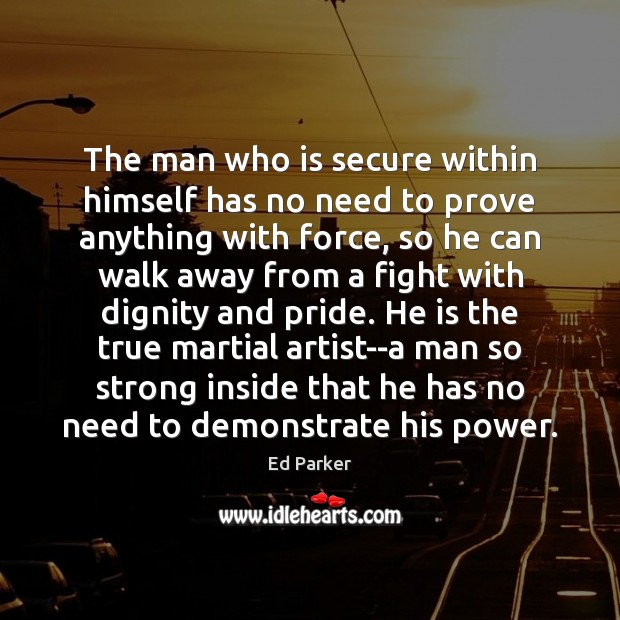 The man who is secure within himself has no need to prove Image