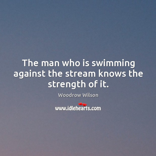 Image, The man who is swimming against the stream knows the strength of it.