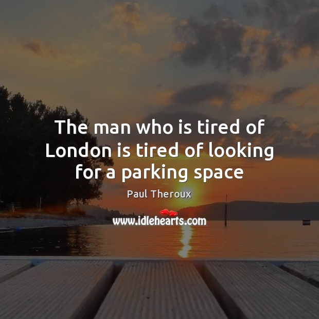 The man who is tired of London is tired of looking for a parking space Paul Theroux Picture Quote